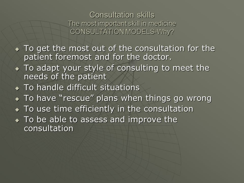Consultation skills The most important skill in medicine CONSULTATION MODELS-Why?  To get the most out of the consultation for the patient foremost a