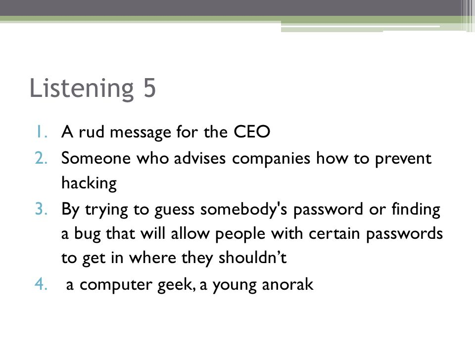 Listening 5 1.A rud message for the CEO 2.Someone who advises companies how to prevent hacking 3.By trying to guess somebody s password or finding a bug that will allow people with certain passwords to get in where they shouldn't 4.