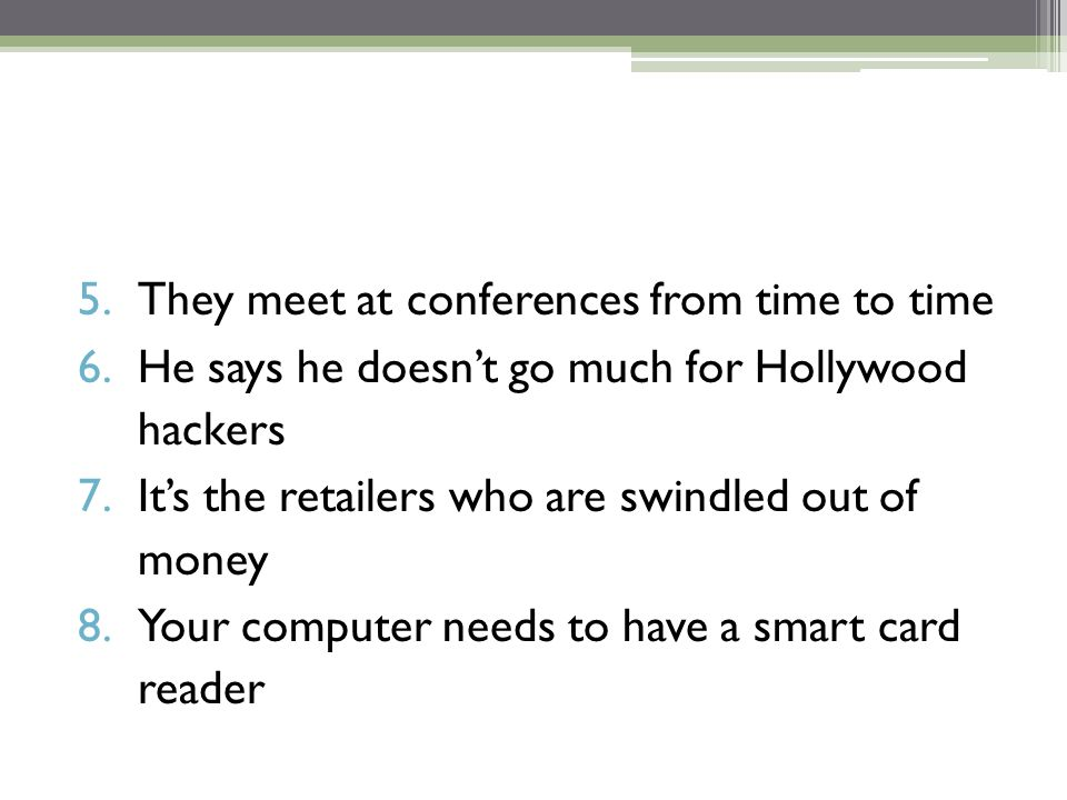 5.They meet at conferences from time to time 6.He says he doesn't go much for Hollywood hackers 7.It's the retailers who are swindled out of money 8.Your computer needs to have a smart card reader