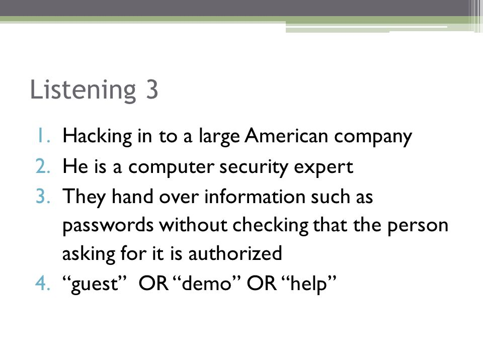 Listening 3 1.Hacking in to a large American company 2.He is a computer security expert 3.They hand over information such as passwords without checking that the person asking for it is authorized 4. guest OR demo OR help