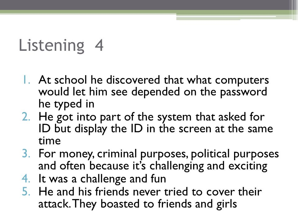 Listening 4 1.At school he discovered that what computers would let him see depended on the password he typed in 2.He got into part of the system that asked for ID but display the ID in the screen at the same time 3.For money, criminal purposes, political purposes and often because it's challenging and exciting 4.It was a challenge and fun 5.He and his friends never tried to cover their attack.
