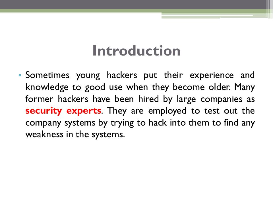 Sometimes young hackers put their experience and knowledge to good use when they become older. Many former hackers have been hired by large companies