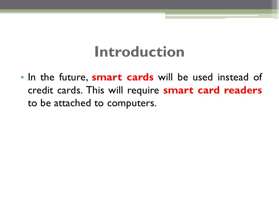 In the future, smart cards will be used instead of credit cards. This will require smart card readers to be attached to computers. Introduction