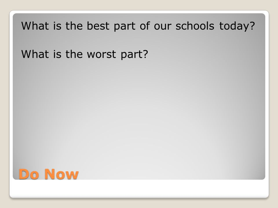 Do Now What is the best part of our schools today What is the worst part
