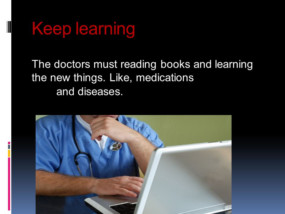 Keep learning The doctors must reading books and learning the new things.