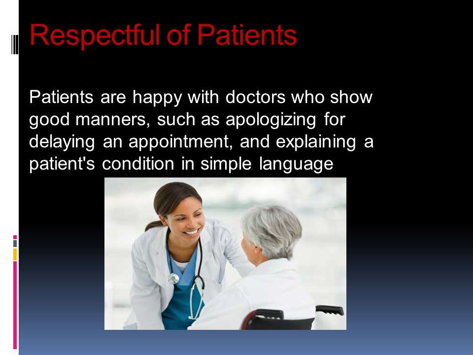 Respectful of Patients Patients are happy with doctors who show good manners, such as apologizing for delaying an appointment, and explaining a patien