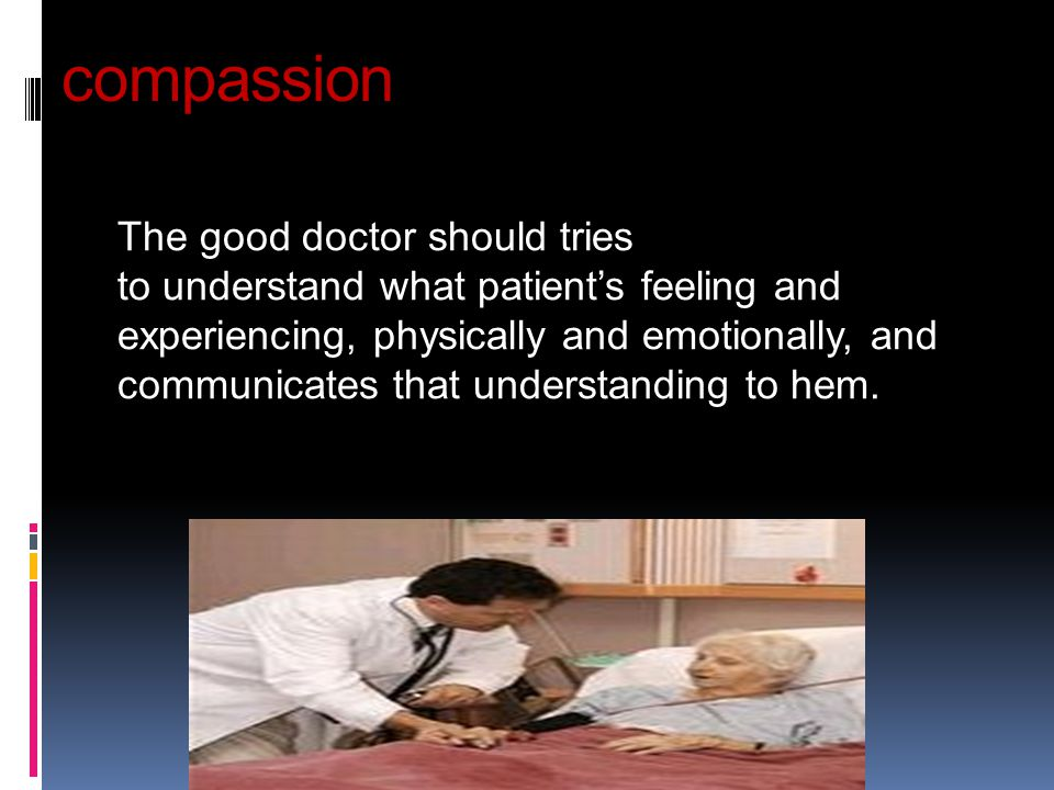 compassion The good doctor should tries to understand what patient's feeling and experiencing, physically and emotionally, and communicates that under