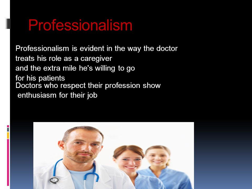 Professionalism Professionalism is evident in the way the doctor treats his role as a caregiver and the extra mile he s willing to go for his patients Doctors who respect their profession show enthusiasm for their job