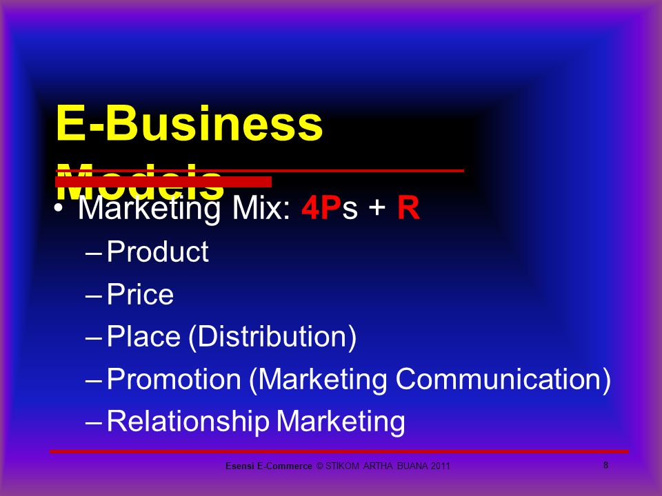 E-Business Models 8 Marketing Mix: 4Ps + R –Product –Price –Place (Distribution) –Promotion (Marketing Communication) –Relationship Marketing Esensi E
