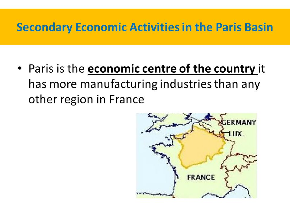 Secondary Economic Activities in the Paris Basin Paris is the economic centre of the country it has more manufacturing industries than any other region in France