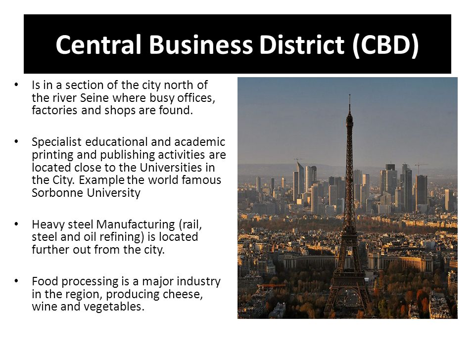 Central Business District (CBD) Is in a section of the city north of the river Seine where busy offices, factories and shops are found.