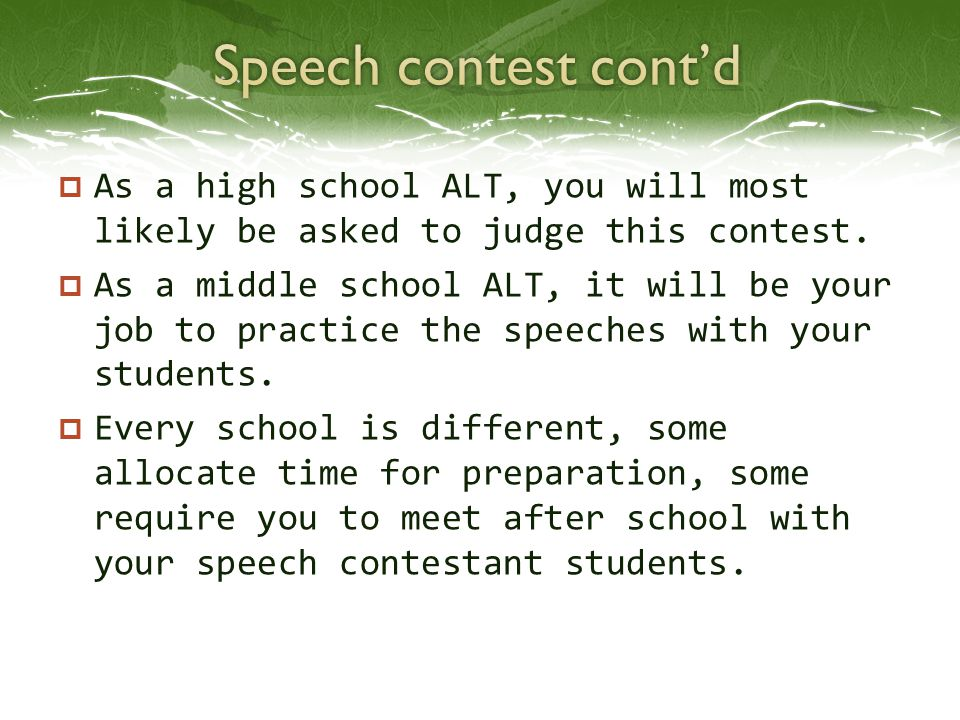  As a high school ALT, you will most likely be asked to judge this contest.  As a middle school ALT, it will be your job to practice the speeches wi