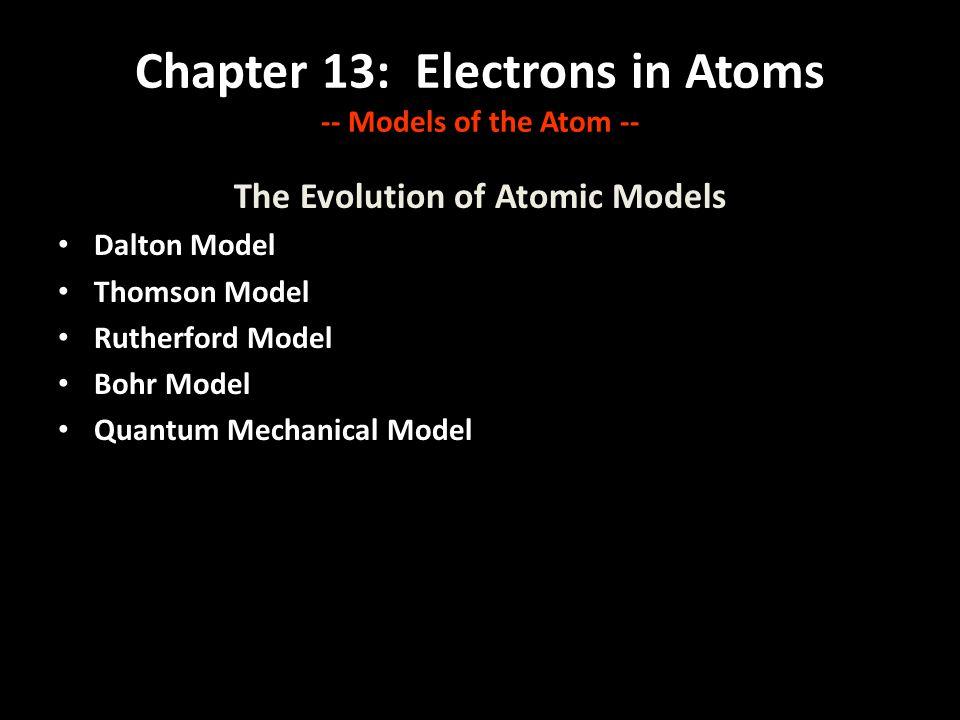 Chapter 13: Electrons in Atoms -- Models of the Atom -- The Evolution of Atomic Models Dalton Model Thomson Model Rutherford Model Bohr Model Quantum Mechanical Model