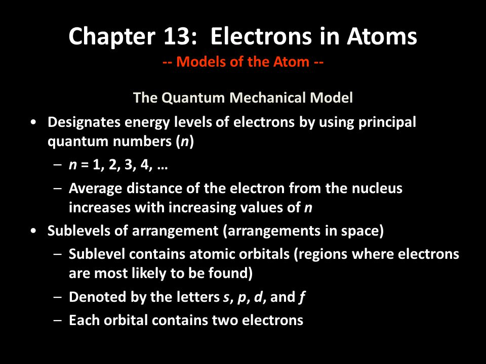 Chapter 13: Electrons in Atoms -- Models of the Atom -- The Quantum Mechanical Model Designates energy levels of electrons by using principal quantum numbers (n) –n = 1, 2, 3, 4, … –Average distance of the electron from the nucleus increases with increasing values of n Sublevels of arrangement (arrangements in space) –Sublevel contains atomic orbitals (regions where electrons are most likely to be found) –Denoted by the letters s, p, d, and f –Each orbital contains two electrons