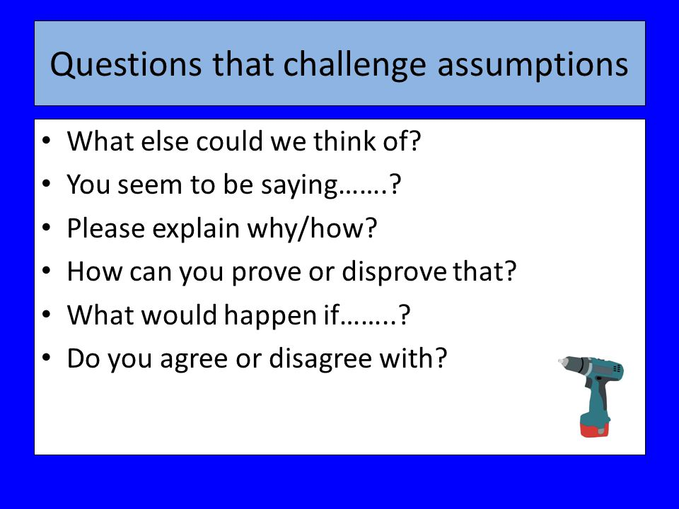 Questions that challenge assumptions What else could we think of.