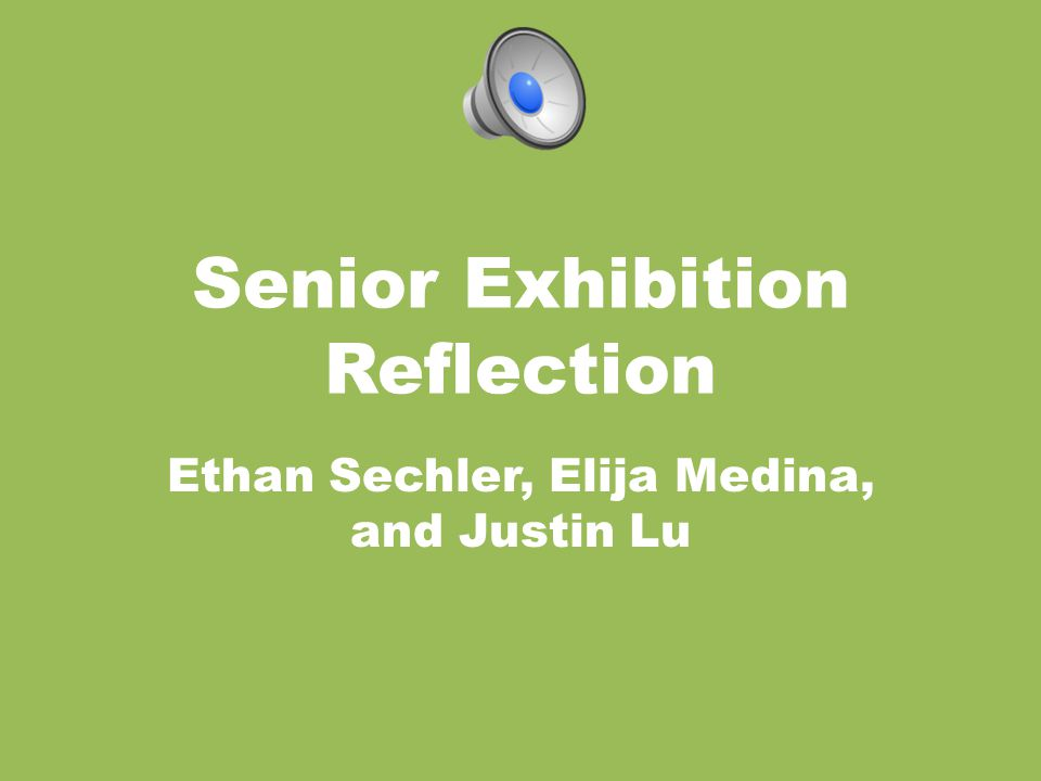 Senior Exhibition Reflection Ethan Sechler, Elija Medina, and Justin Lu
