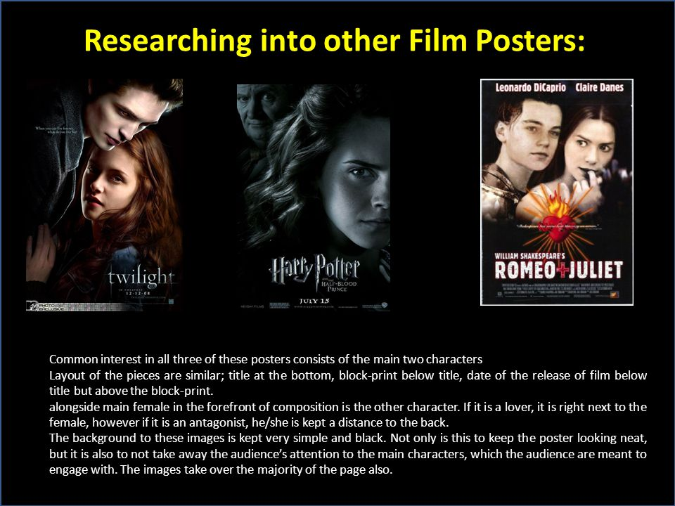 Researching into other Film Posters: Common interest in all three of these posters consists of the main two characters Layout of the pieces are similar; title at the bottom, block-print below title, date of the release of film below title but above the block-print.