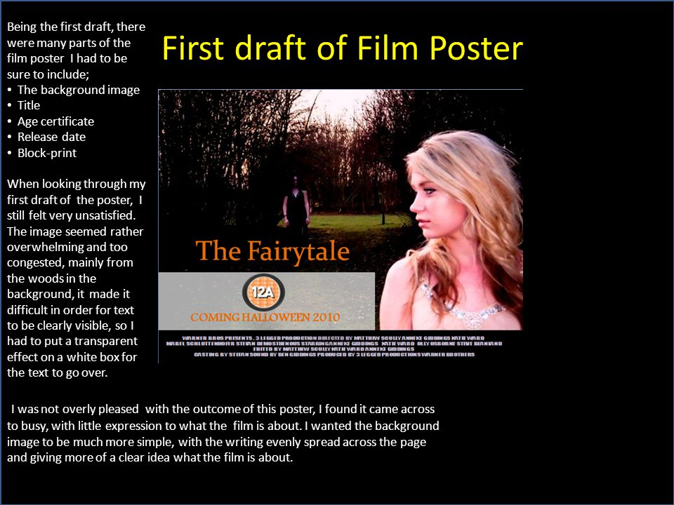 First draft of Film Poster Being the first draft, there were many parts of the film poster I had to be sure to include; The background image Title Age certificate Release date Block-print When looking through my first draft of the poster, I still felt very unsatisfied.