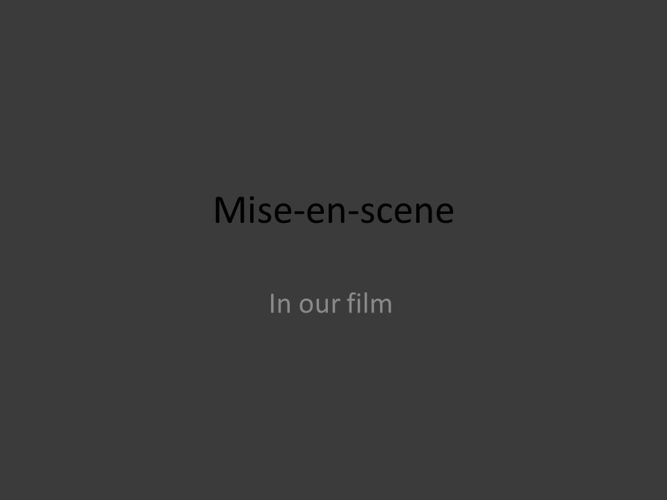 Mise-en-scene In our film