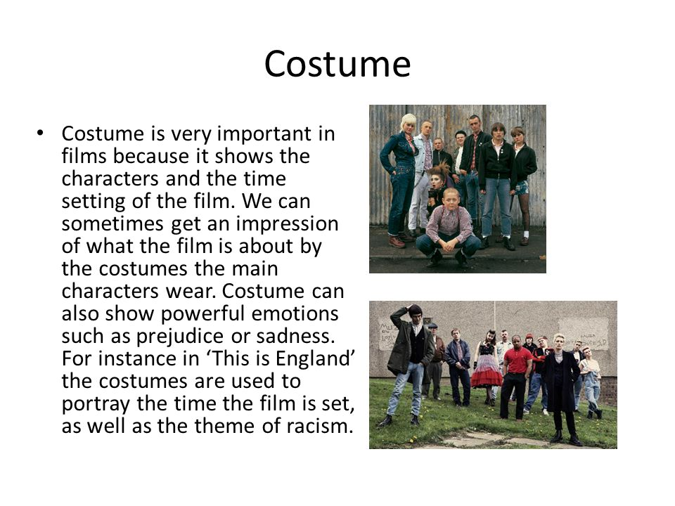 Costume Costume is very important in films because it shows the characters and the time setting of the film.