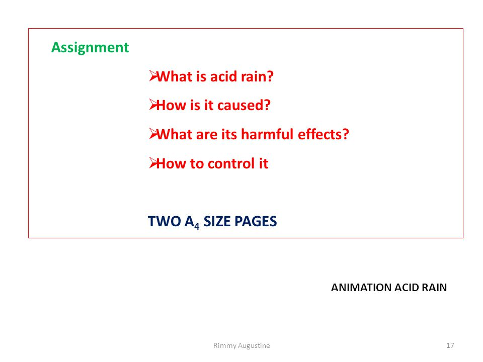 Assignment  What is acid rain?  How is it caused?  What are its harmful effects?  How to control it TWO A 4 SIZE PAGES ANIMATION ACID RAIN 17Rimmy