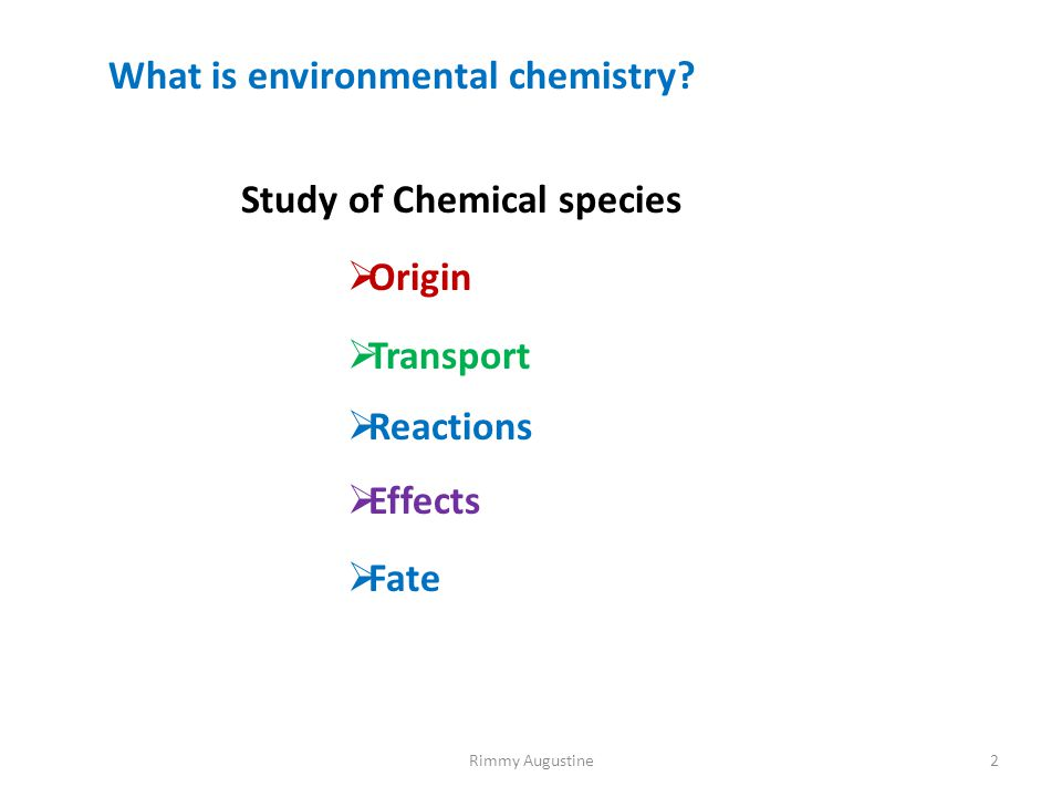 What is environmental chemistry? Study of Chemical species  Origin  Transport  Reactions  Effects  Fate 2Rimmy Augustine