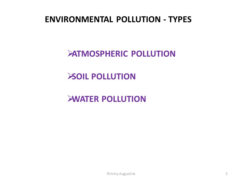 ENVIRONMENTAL POLLUTION - TYPES  ATMOSPHERIC POLLUTION  SOIL POLLUTION  WATER POLLUTION 5Rimmy Augustine