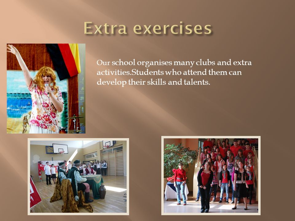 Our school organises many clubs and extra activities.Students who attend them can develop their skills and talents.