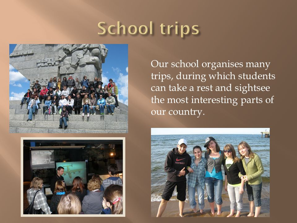 Our school organises many trips, during which students can take a rest and sightsee the most interesting parts of our country.