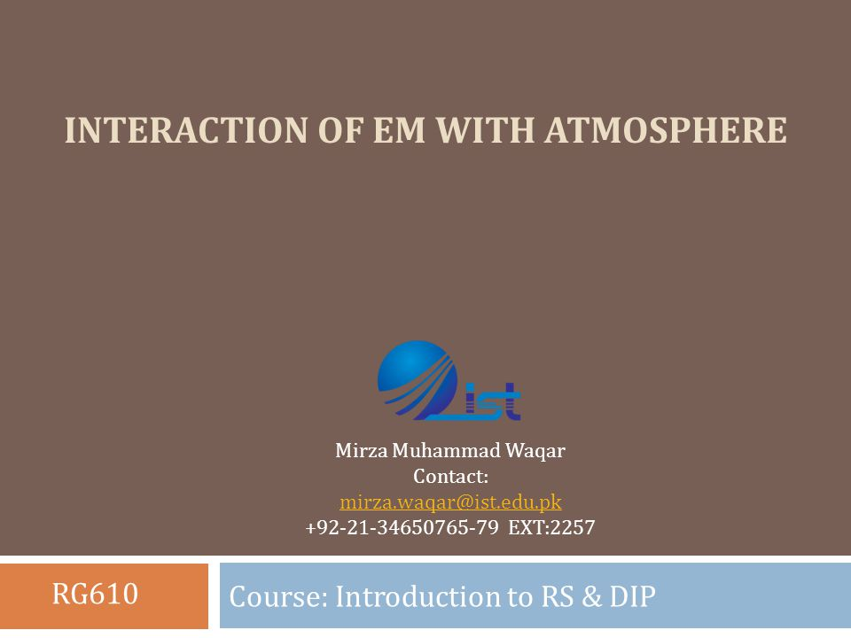 INTERACTION OF EM WITH ATMOSPHERE Course: Introduction to RS & DIP Mirza Muhammad Waqar Contact: mirza.waqar@ist.edu.pk +92-21-34650765-79 EXT:2257 RG610