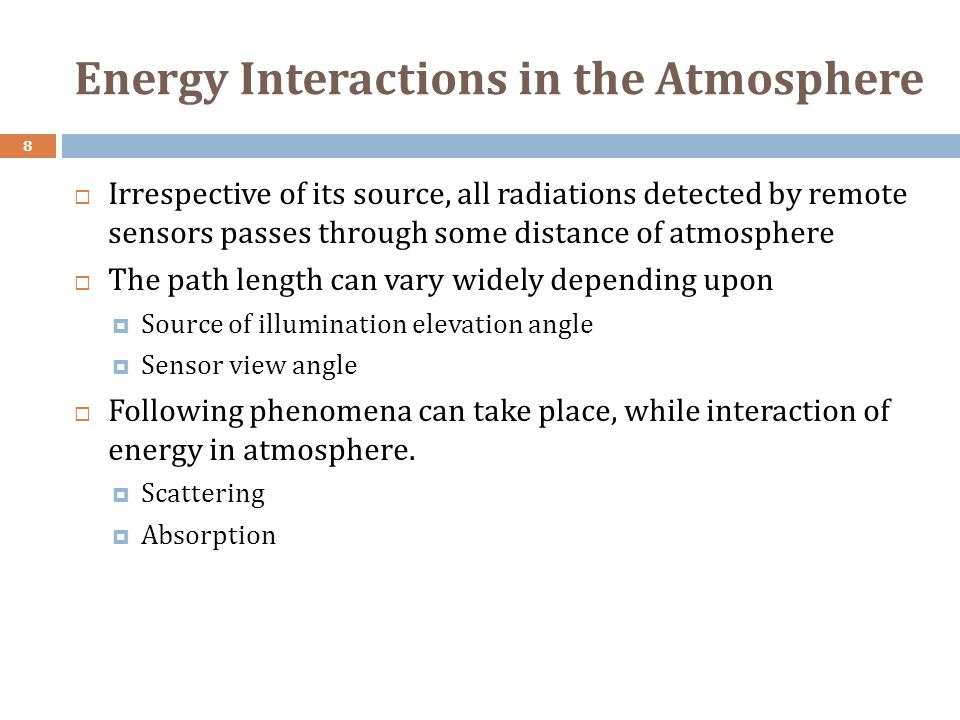 Energy Interactions in the Atmosphere 8  Irrespective of its source, all radiations detected by remote sensors passes through some distance of atmosphere  The path length can vary widely depending upon  Source of illumination elevation angle  Sensor view angle  Following phenomena can take place, while interaction of energy in atmosphere.