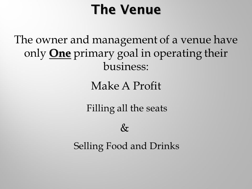 Make A Profit Filling all the seats & Selling Food and Drinks One The owner and management of a venue have only One primary goal in operating their business: The Venue