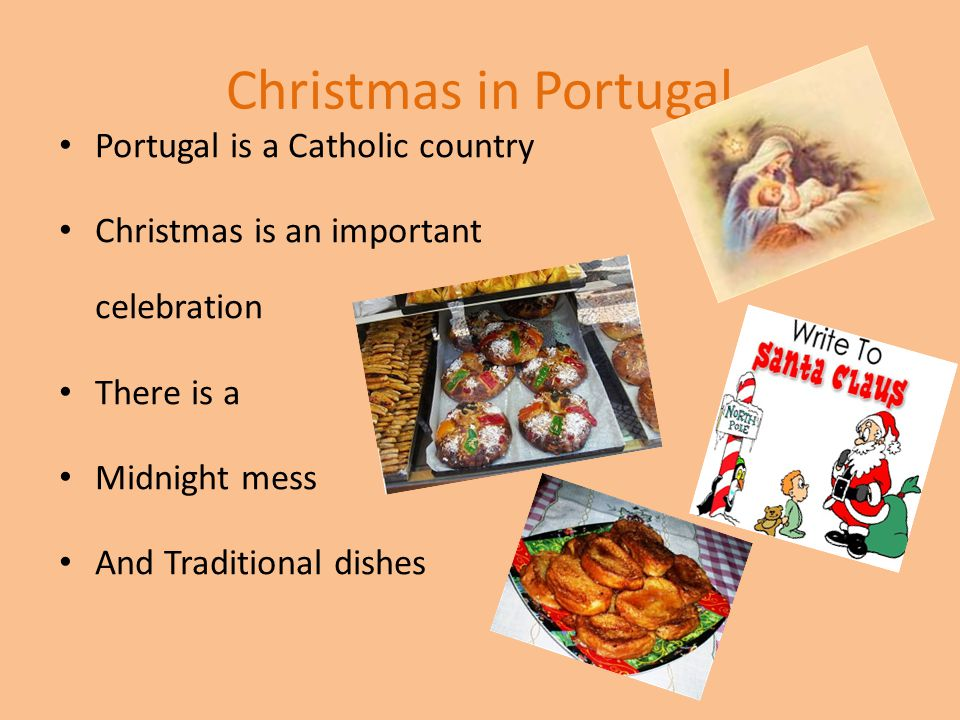 Christmas in Portugal Portugal is a Catholic country Christmas is an important celebration There is a Midnight mess And Traditional dishes