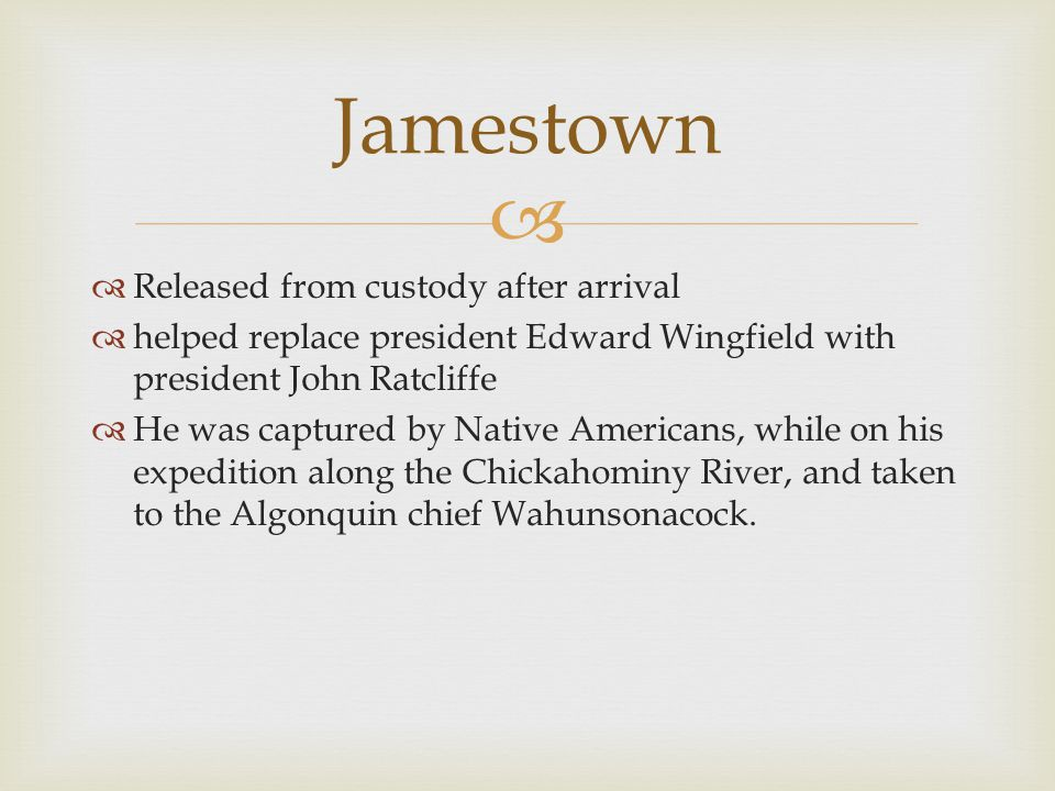   Released from custody after arrival  helped replace president Edward Wingfield with president John Ratcliffe  He was captured by Native Americans, while on his expedition along the Chickahominy River, and taken to the Algonquin chief Wahunsonacock.