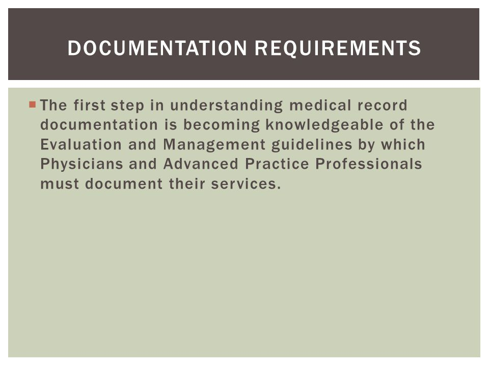  The first step in understanding medical record documentation is becoming knowledgeable of the Evaluation and Management guidelines by which Physicia