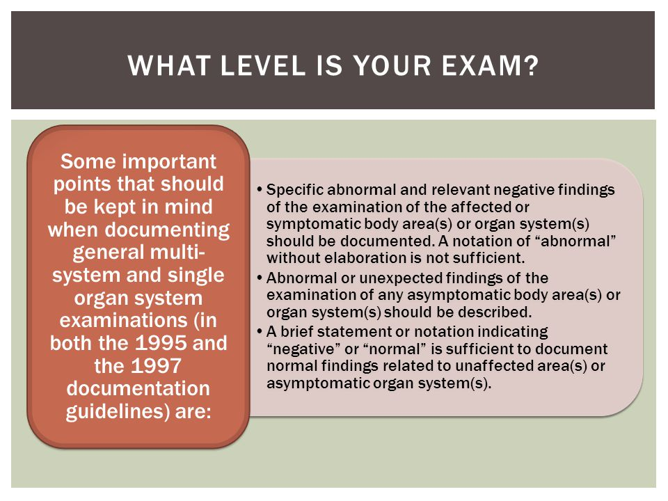 Specific abnormal and relevant negative findings of the examination of the affected or symptomatic body area(s) or organ system(s) should be documente