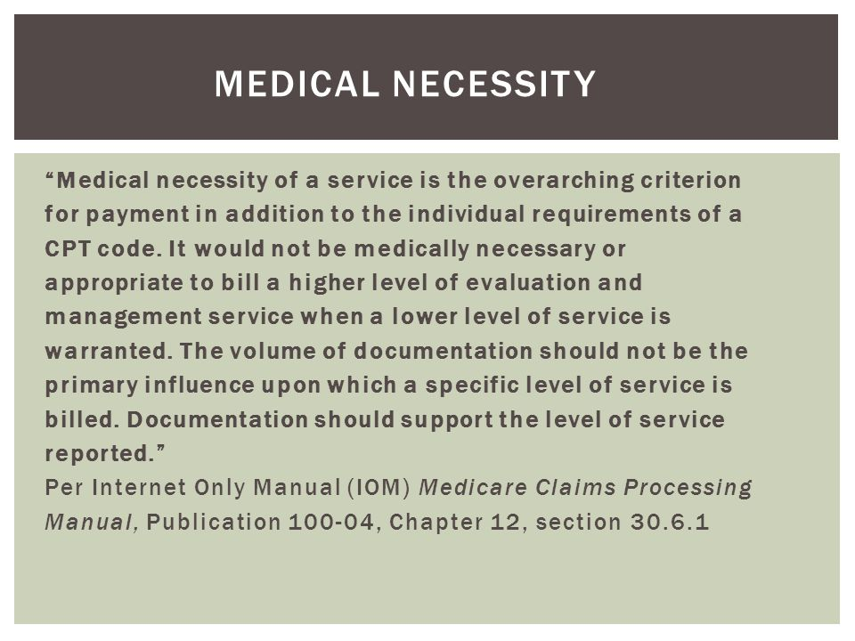 """Medical necessity of a service is the overarching criterion for payment in addition to the individual requirements of a CPT code. It would not be med"