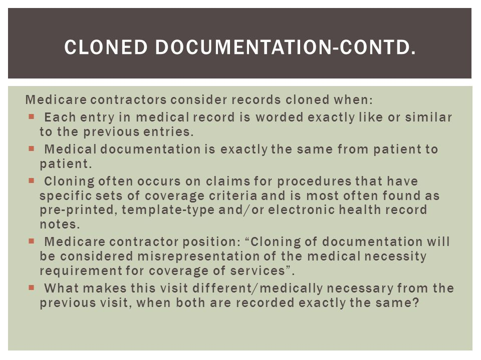 Medicare contractors consider records cloned when:  Each entry in medical record is worded exactly like or similar to the previous entries.  Medical