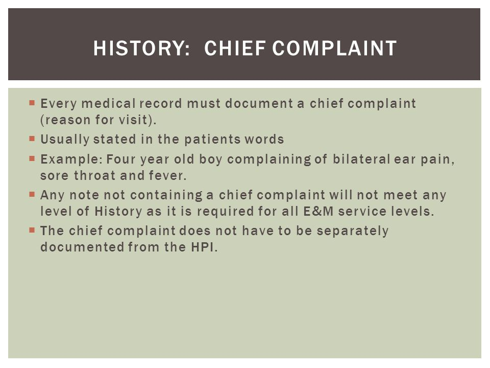  Every medical record must document a chief complaint (reason for visit).  Usually stated in the patients words  Example: Four year old boy complai