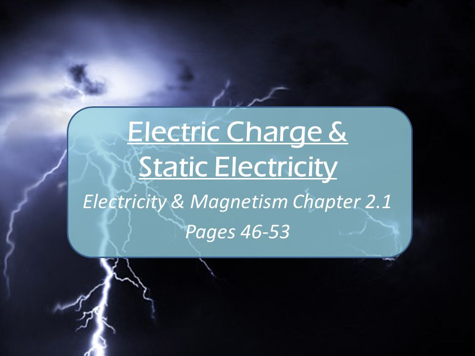 Electric Charge & Static Electricity Electricity & Magnetism Chapter 2.1 Pages 46-53