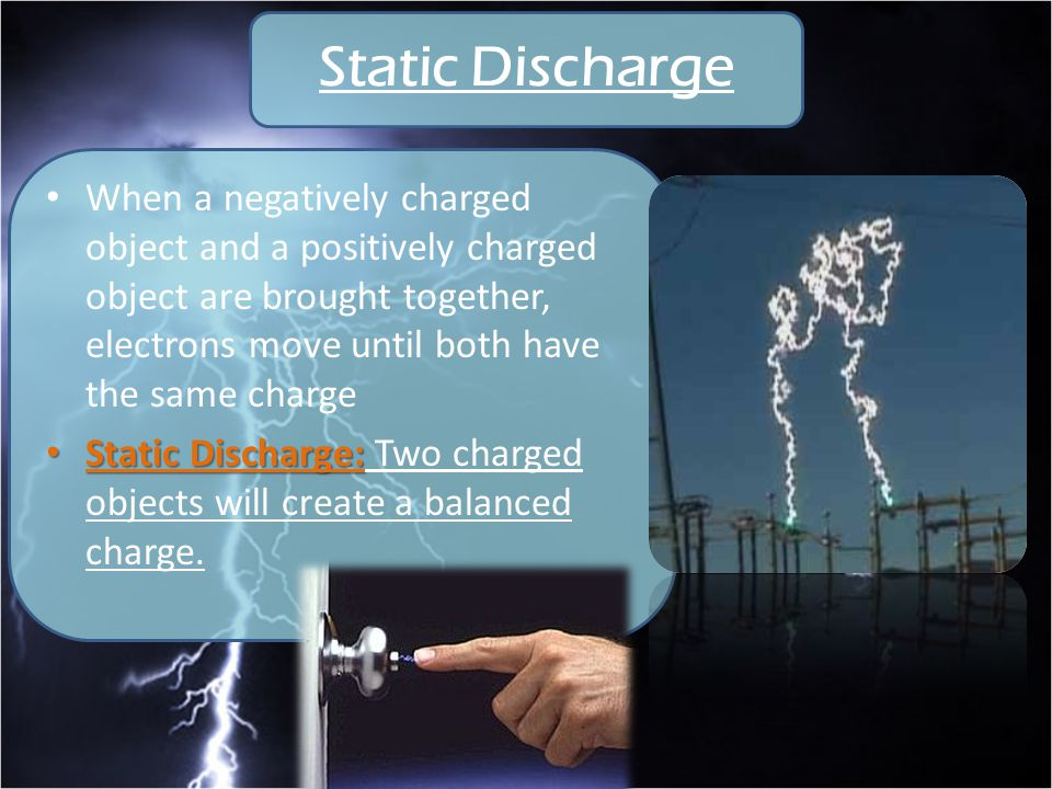 Static Discharge When a negatively charged object and a positively charged object are brought together, electrons move until both have the same charge