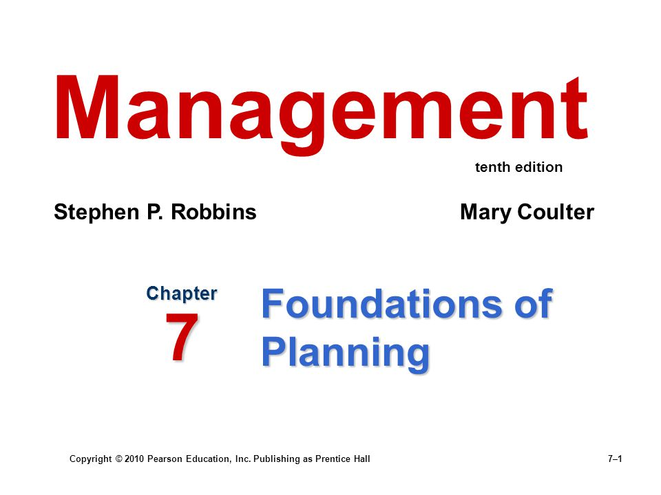 Copyright © 2010 Pearson Education, Inc. Publishing as Prentice Hall 7–1 Foundations of Planning Chapter 7 Management Stephen P. Robbins Mary Coulter