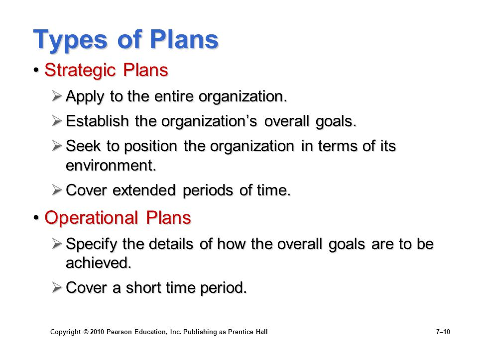 Copyright © 2010 Pearson Education, Inc. Publishing as Prentice Hall 7–10 Types of Plans Strategic PlansStrategic Plans  Apply to the entire organiza