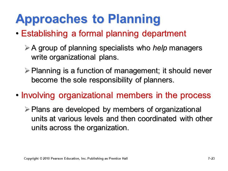 Copyright © 2010 Pearson Education, Inc. Publishing as Prentice Hall 7–23 Approaches to Planning Establishing a formal planning departmentEstablishing