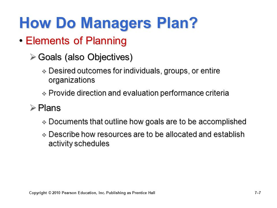Copyright © 2010 Pearson Education, Inc. Publishing as Prentice Hall 7–7 How Do Managers Plan? Elements of PlanningElements of Planning  Goals (also