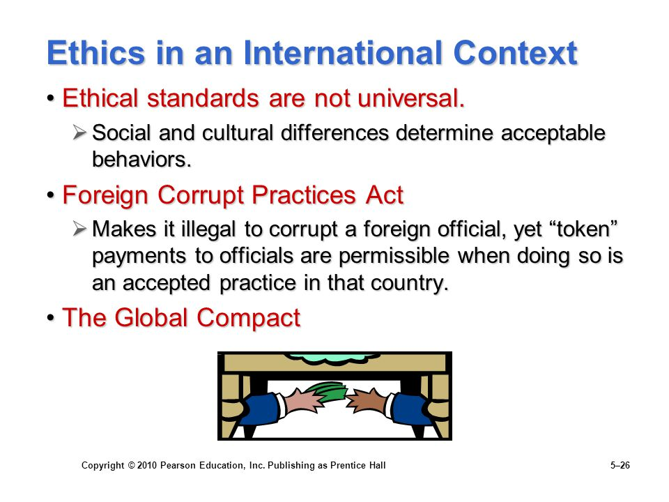 Copyright © 2010 Pearson Education, Inc. Publishing as Prentice Hall 5–26 Ethics in an International Context Ethical standards are not universal.Ethic