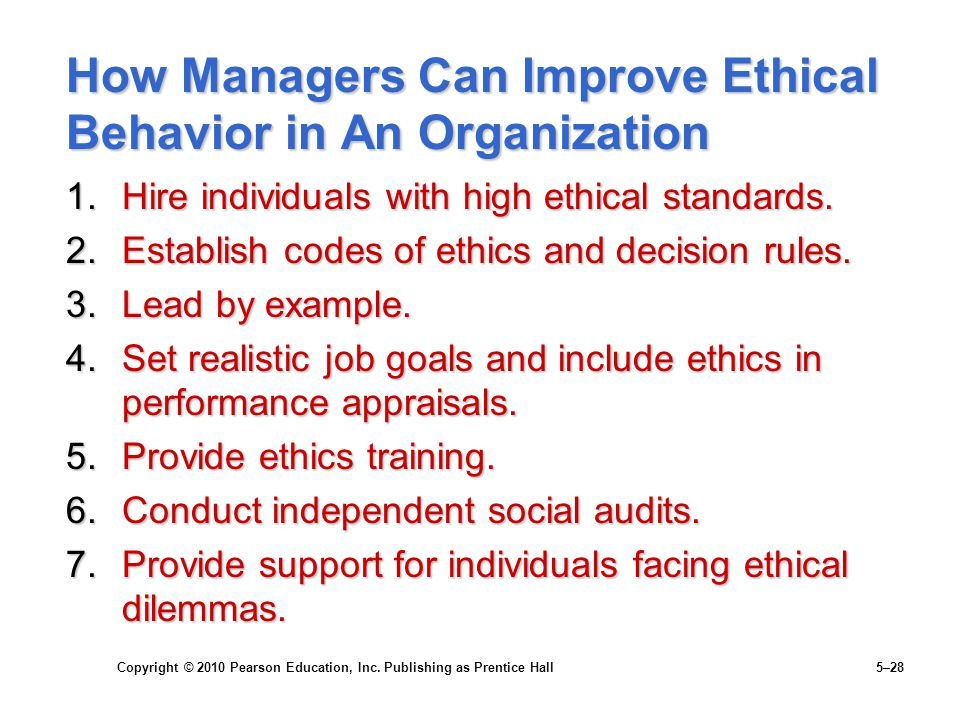 Copyright © 2010 Pearson Education, Inc. Publishing as Prentice Hall 5–28 How Managers Can Improve Ethical Behavior in An Organization 1.Hire individu