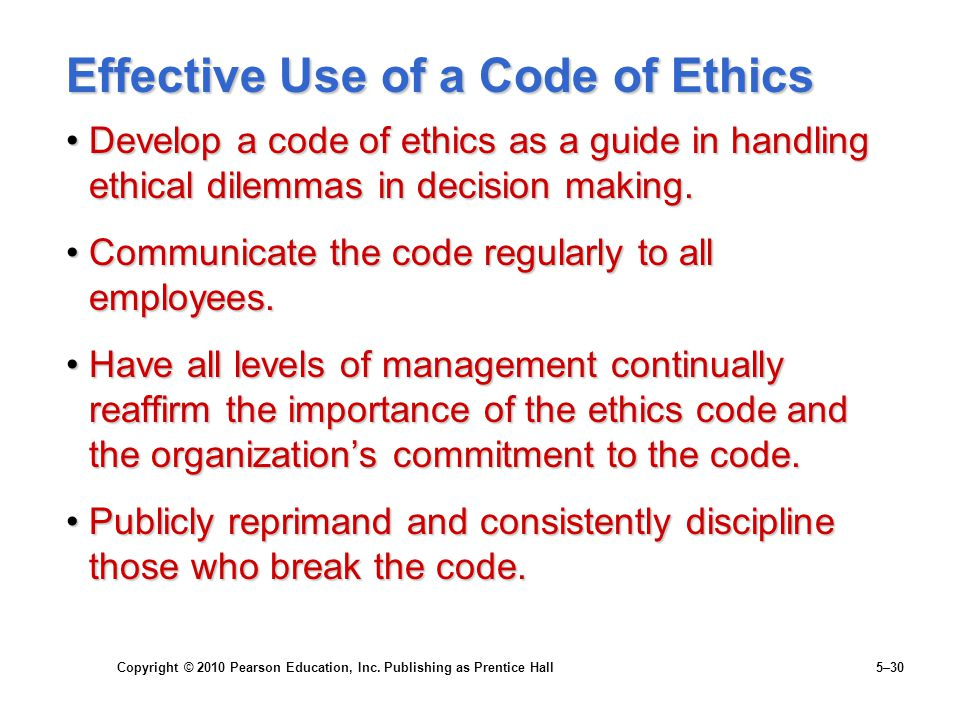 Copyright © 2010 Pearson Education, Inc. Publishing as Prentice Hall 5–30 Effective Use of a Code of Ethics Develop a code of ethics as a guide in han