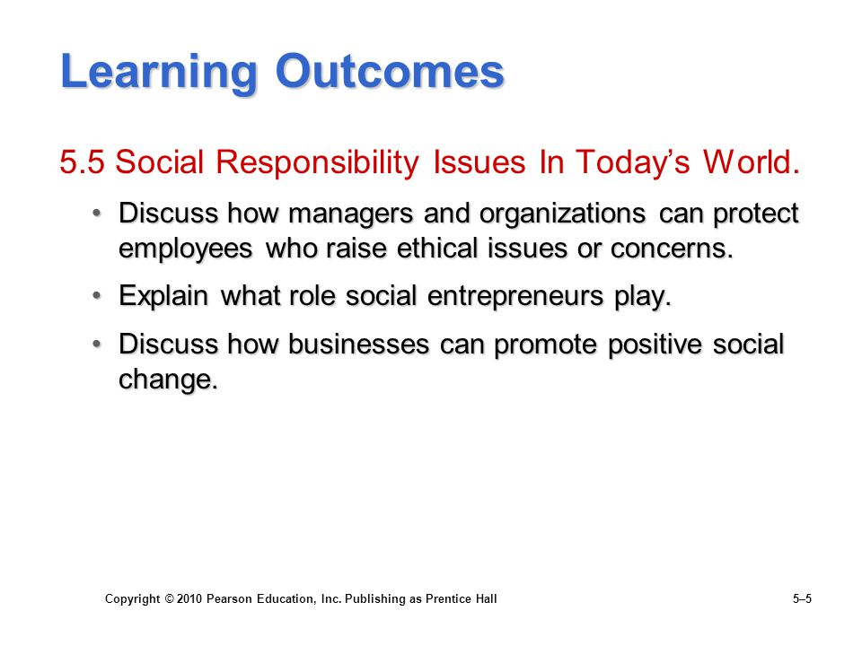Copyright © 2010 Pearson Education, Inc. Publishing as Prentice Hall 5–5 Learning Outcomes 5.5 Social Responsibility Issues In Today's World. Discuss