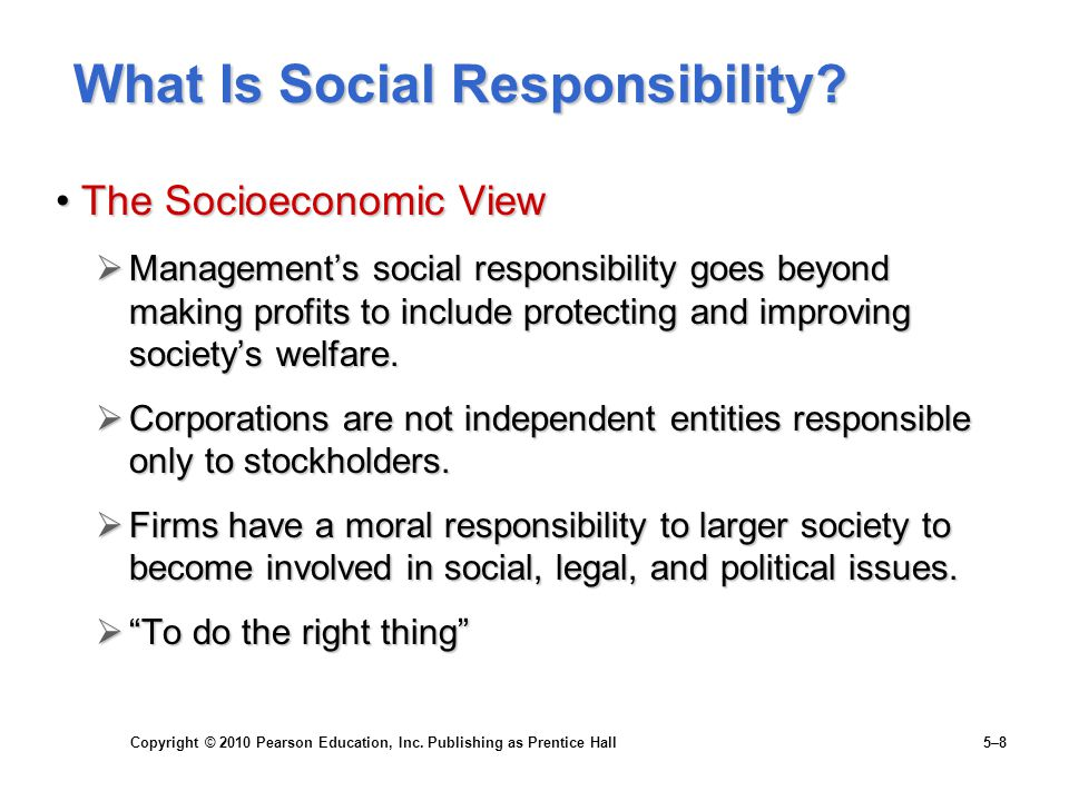 Copyright © 2010 Pearson Education, Inc. Publishing as Prentice Hall 5–8 What Is Social Responsibility? The Socioeconomic ViewThe Socioeconomic View 